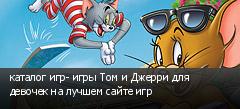 каталог игр- игры Том и Джерри для девочек на лучшем сайте игр