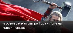 игровой сайт- игры про Тора и Локи на нашем портале
