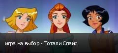 игра на выбор - Тотали Спайс