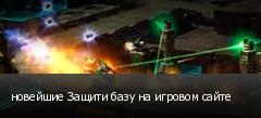 новейшие Защити базу на игровом сайте