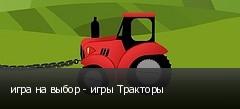 игра на выбор - игры Тракторы