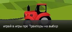 играй в игры про Тракторы на выбор