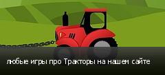 любые игры про Тракторы на нашем сайте