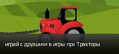 играй с друзьями в игры про Тракторы