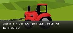скачать игры про Тракторы , игры на компьютер