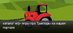 каталог игр- игры про Тракторы на нашем портале