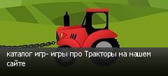 каталог игр- игры про Тракторы на нашем сайте