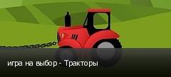 игра на выбор - Тракторы