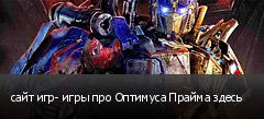 сайт игр- игры про Оптимуса Прайма здесь