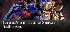 Топ онлайн игр - игры про Оптимуса Прайма здесь