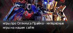 игры про Оптимуса Прайма - интересные игры на нашем сайте