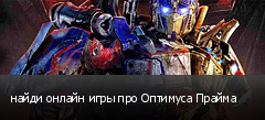 найди онлайн игры про Оптимуса Прайма