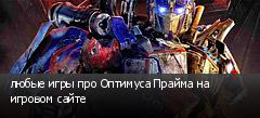 любые игры про Оптимуса Прайма на игровом сайте