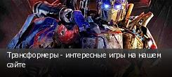 Трансформеры - интересные игры на нашем сайте
