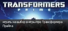 играть на выбор в игры про Трансформера Прайма