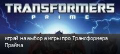 играй на выбор в игры про Трансформера Прайма