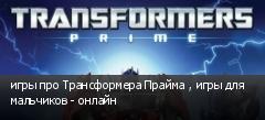 игры про Трансформера Прайма , игры для мальчиков - онлайн