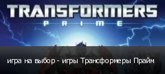 игра на выбор - игры Трансформеры Прайм