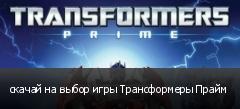 скачай на выбор игры Трансформеры Прайм