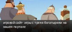 игровой сайт- игры с тремя богатырями на нашем портале