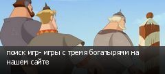 поиск игр- игры с тремя богатырями на нашем сайте