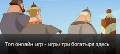 Топ онлайн игр - игры три богатыря здесь