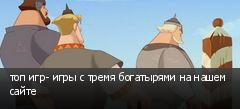 топ игр- игры с тремя богатырями на нашем сайте