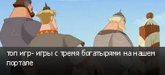 топ игр- игры с тремя богатырями на нашем портале