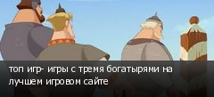 топ игр- игры с тремя богатырями на лучшем игровом сайте