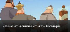 клевые игры онлайн игры три богатыря