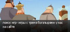 поиск игр- игры с тремя богатырями у нас на сайте