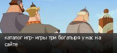 каталог игр- игры три богатыря у нас на сайте