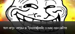 топ игр- игры в Троллфейс у нас на сайте