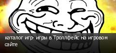 каталог игр- игры в Троллфейс на игровом сайте