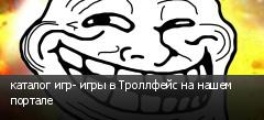 каталог игр- игры в Троллфейс на нашем портале