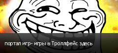 портал игр- игры в Троллфейс здесь