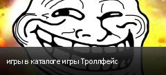 игры в каталоге игры Троллфейс