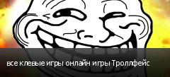 все клевые игры онлайн игры Троллфейс