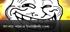 топ игр- игры в Троллфейс у нас
