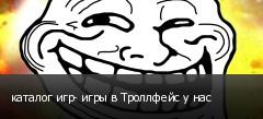 каталог игр- игры в Троллфейс у нас
