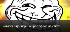 каталог игр- игры в Троллфейс на сайте