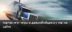 портал игр- игры в дальнобойщика у нас на сайте