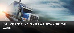Топ онлайн игр - игры в дальнобойщиков здесь