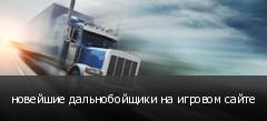 новейшие дальнобойщики на игровом сайте