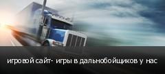 игровой сайт- игры в дальнобойщиков у нас