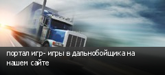 портал игр- игры в дальнобойщика на нашем сайте
