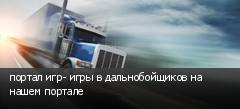 портал игр- игры в дальнобойщиков на нашем портале