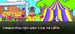 клевые игры про цирк у нас на сайте