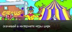 скачивай в интернете игры цирк