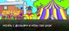 играть с друзьями в игры про цирк